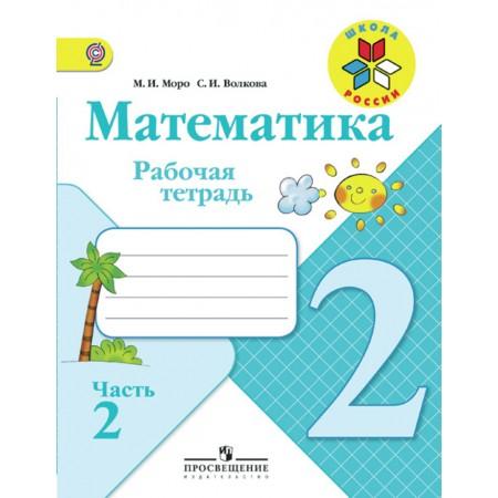 Моро М. И., Волкова С. И. Математика. Рабочая тетрадь. 2 класс. В 2-х ч. Ч. 2